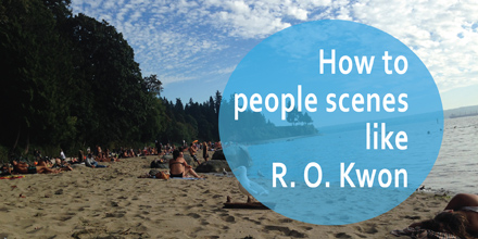 How to people scenes like R. O. Kwon #AuthorToolboxBlogHop