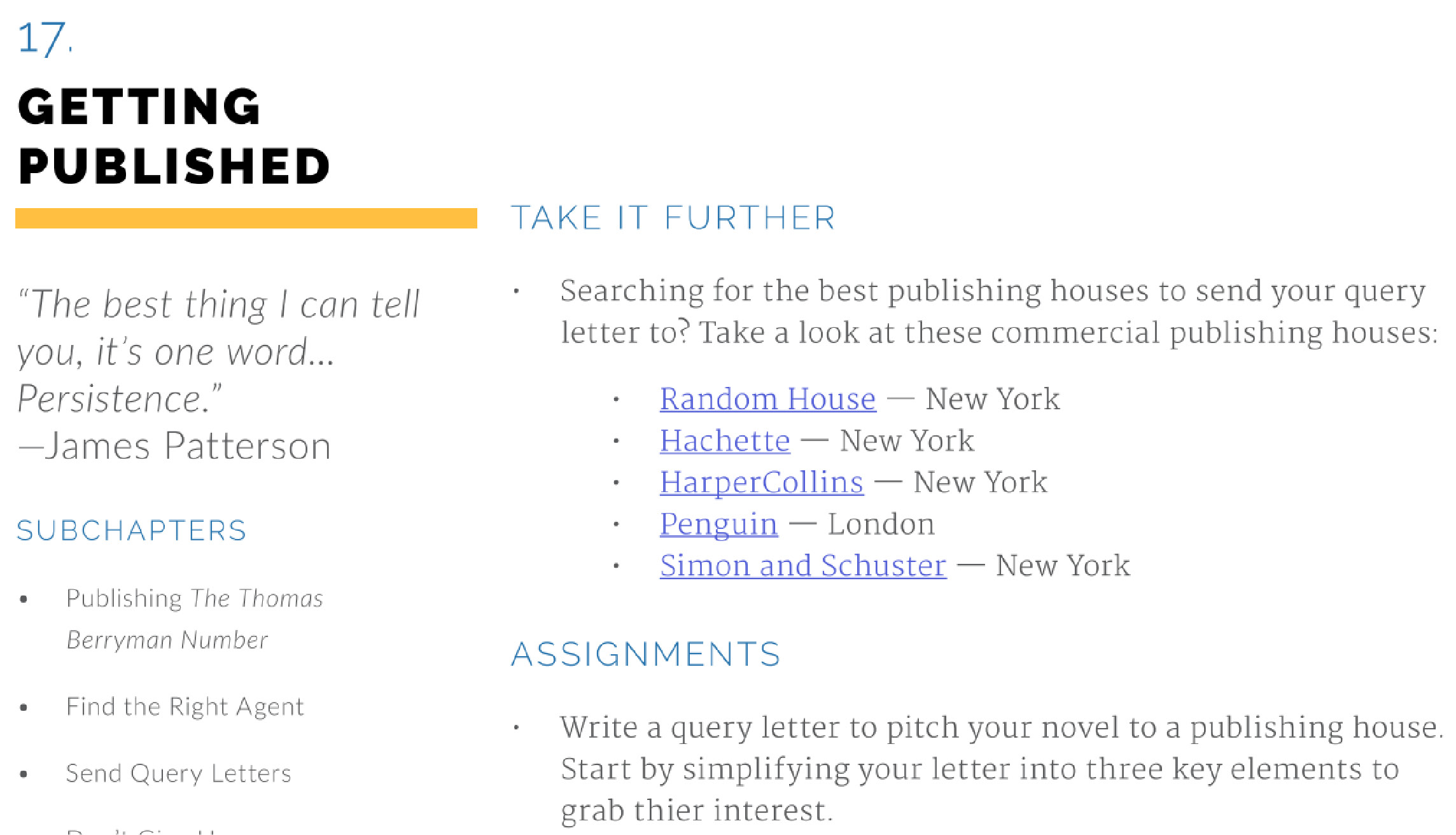 "Excerpt from 2016 version of 'James Patterson Teaches Writing Class Workbook', the class being a product of Masterclass. The excerpt reads, ""If you're searching for the best publishing houses to send your query letter, we've got you covered. Here are a few commercial publishing houses to look into: -Link to Random House -- New York -Link to Hachette -- New York -Link to HarperCollins -- New York -Link to Penguin -- London -Link to Simon and Schuster -- New York Assignment -Write a query letter to pitch your novel to a publishing house. Start by simplifying your letter into three key elements to grab thier [sic] interest."" The left-hand column beside this mentions ""Find the Right Agent"" so it seems like those involved in writing this workbook know that an agent can be necessary, but those involved in writing this book don't seem to know the Big 5 rarely take submissions if the author doesn't have an agent."